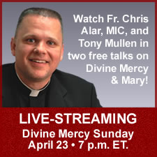 Watch Fr. Chris Alar, MIC, and Tony Mullen in two free talks on Divine Mercy & Mary!  LIVE-STREAMING Divine Mercy Sunday April 23 7 p.m. E.T.